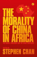 The Morality of China in Africa : The Middle Kingdom and the Dark Continent