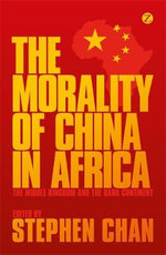The Morality of China in Africa : The Middle Kingdom and the Dark Continent - Stephen Chan