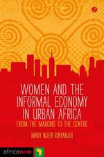 Women and the Informal Economy in Urban Africa : From the Margins to the Centre - Mary Njeri Kinyanjui