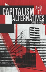 Capitalism and Its Alternatives : A Critical Introduction - Chris Rogers