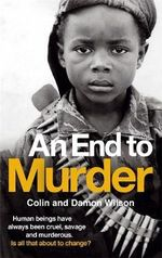 An End to Murder : Human Beings Have Always Been Cruel, Savage and Murderous. Is All That About to Change? - Colin Wilson