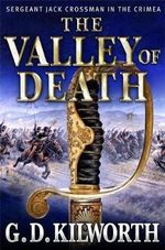 The Valley of Death : Sergeant Jack Crossman in the Crimea - G. D. Kilworth