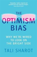 The Optimism Bias : Why We're Wired to Look on the Bright Side - Tali Sharot