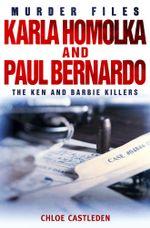 Karla Homolka and Paul Bernardo : The Ken and Barbie Killers - Chloe Castleden
