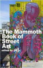 The Mammoth Book of Street Art : An Insider's View of Contemporary Street Art and Graffiti from Around the World - JAKe