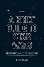 A Brief Guide to Star Wars : The Unauthorised Inside Story - Brian J. Robb