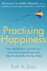 Practising Happiness : How Mindfulness Can Free You From Psychological Traps and Help You Build the Life You Want - Ruth A. Baer