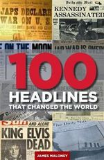 100 Headlines That Changed The World - James Maloney
