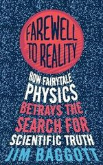 Farewell to Reality : How Fairytale Physics Betrays the Search for Scientific Truth - Jim Baggott