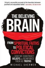 The Believing Brain : From Spiritual Faiths to Political Convictions - How We Construct Beliefs and Reinforce Them as Truths - Michael Shermer