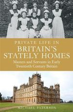 Private Life in Britain's Stately Homes : Masters and Servants in the Golden Age - Michael Paterson