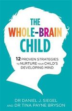 The Whole-Brain Child : 12 Proven Strategies to Nurture Your Child's Developing Mind - Tina Payne Bryson