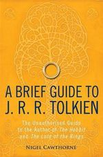 A Brief Guide to J. R. R. Tolkien : A Comprehensive Introduction to the Author of The Hobbit and The Lord of the Rings - Nigel Cawthorne