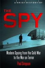 The Spy : Modern Spying from the Cold War to the War on Terror - Paul Simpson