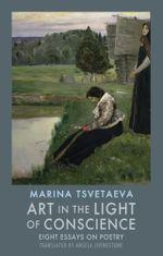 Art in the Light of Conscience : Eight Essays on Poetry - Marina Tsvetaeva