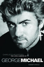 Careless Whispers : The Life and Career of George Michael - Robert Steele
