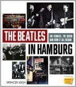 The Beatles in Hamburg : The Stories the Scene and How it All Began - Spencer Leigh