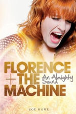 Florence + the Machine : An Almighty Sound - Zoe Howe