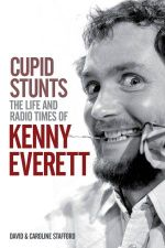 Cupid Stunts : The Life and Radio Times of Kenny Everett - David Stafford