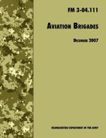 Aviation Brigades : The Official U.S. Army Field Manual FM 3-04.111 (7 December 2007 Revision) - U.S. Department of the Army