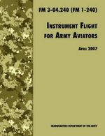 Instrument Flight for Army Aviators : The Official U.S. Army Field Manual FM 3-04.240 (FM 1-240), April 2007 Revision - Army Training and Doctrine Command