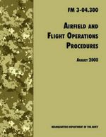 Airfield and Flight Operations Procedures : The Official U.S. Army Field Manual FM 3-04.300 (August 2008 Revision) - U.S. Department of the Army