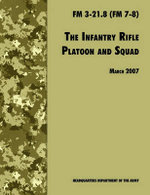 The Infantry Rifle and Platoon Squad : The Official U.S. Army Field Manual FM 3-21.8 (FM 7-8), 28 March 2007 Revision - U.S. Department of the Army