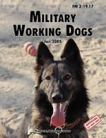 Military Working Dogs : The Official U.S. Army Field Manual FM 3-19.17 (1 July 2005 Revision) - U.S. Department of the Army
