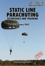 Static Line Parachuting : The Official U.S. Army / U.S. Marines / U.S. Navy Sea Command Field Manual FM 3-21.220(FM 57-220)/ MCWP 3-15.7/AFMAN11-420/ NAVSEA SS400-AF-MMO-010 - U.S. Department of the Army