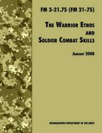 The Warrior Ethos and Soldier Combat Skills : The Official U.S. Army Field Manual FM 3-21.75 (FM 21-75), 28 January 2008 Revision - U.S. Department of the Army