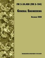 General Engineering : The Official U.S. Army Field Manual FM 3-34.400 (FM 5-104), 2008 Revision - U.S. Department of the Army