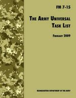 The Army Universal Task List : The Official U.S. Army Field Manual FM 7-15 (Incorporating Change 4, October 2010) - U.S. Department of the Army