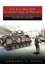 The U.S. Military Intervention in Panama : Origins, Planning, and Crisis Management, June 1987-December 1989 - Lawrence A Yates