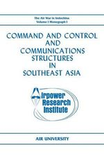Command and Control and Communications Structures in Southeast Asia (The Air War in Indochina Volume I, Monograph I) - John L. Lane