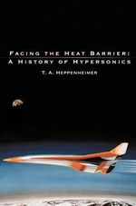 Facing the Heat Barrier : A History of Hypersonics - T. A. Heppenheimer