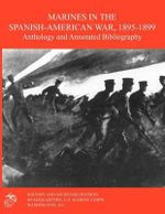 Marines in the Spanish-American War 1895-1899 : Anthology and Annotated Bibliography - Jack Schulimson