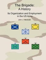 The Brigade : A History - It's Organization and Employment in the US Army - John McGrath