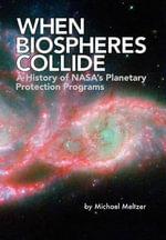 When Biospheres Collide : A History of NASA's Planetary Protection Programs (NASA History Publication SP-2011-4234) - Michael Meltzer