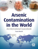 Arsenic Contamination in the World : An International Sourcebook - Susan Murcott