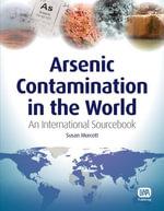 Arsenic Contamination in the World : An International Sourcebook - Susan Murcott