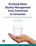 Drinking Water Quality Management from Catchment to Consumer : A Practical Guide for Utilities Based on Water Safety Plans - Bob Breach