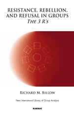 Resistance, Rebellion and Refusal in Groups : The 3 Rs - Richard M. Billow