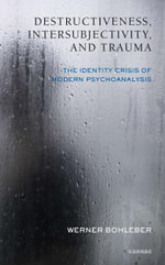 Destructiveness, Intersubjectivity and Trauma : The Identity Crisis of Modern Psychoanalysis - Werner Bohleber