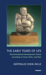 The Early Years of Life : Psychoanalytical Development Theory According to Freud, Klein, and Bion - Gertraud Diem-Wille