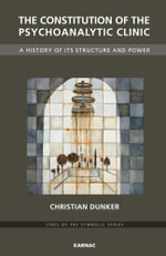 The Constitution of the Psychoanalytic Clinic : A History of its Structure and Power - Christian Dunker