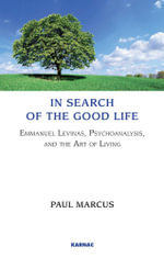 In Search of the Good Life : Emmanuel Levinas, Psychoanalysis and the Art of Living - Paul Marcus