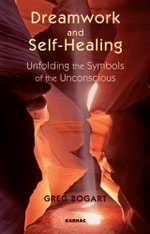 Dreamwork and Self-Healing : Unfolding the Symbols of the Unconscious - Greg Bogart