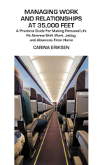 Managing Work and Relationships at 35,000 Feet : A Practical Guide for Making Personal Life Fit Aircrew Shift Work, Jetlag, and Absence from Home - Carina Eriksen