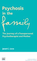 Psychosis in the Family : The Journey of a Transpersonal Psychotherapist and Mother - Janet C. Love