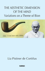 The Aesthetic Dimension of the Mind : Variations on a Theme of Bion - Lia Pistiner de Cortinas